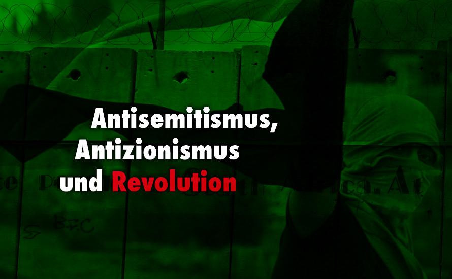 Antisemitismus, Antizionismus und Revolution (I)